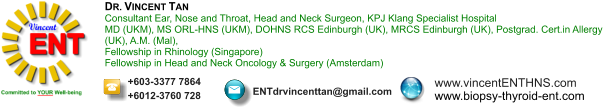 DR. VINCENT TAN Consultant Ear, Nose and Throat, Head and Neck Surgeon, KPJ Klang Specialist Hospital MD (UKM), MS ORL-HNS (UKM), DOHNS RCS Edinburgh (UK), MRCS Edinburgh (UK), Postgrad. Cert.in Allergy (UK), A.M. (Mal),  Fellowship in Rhinology (Singapore) Fellowship in Head and Neck Oncology & Surgery (Amsterdam)  +603-3377 7864 +6012-3760 728 ENTdrvincenttan@gmail.com www.vincentENTHNS.com www.biopsy-thyroid-ent.comt.com